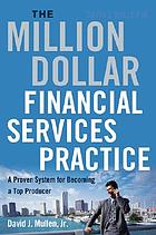 The million-dollar financial services practice : a proven system for becoming a top producer