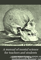 A manual of mental science for teachers and students, or, Childhood, its character and culture