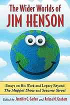 The wider worlds of Jim Henson : essays on his work and legacy beyond The Muppet Show and Sesame Street