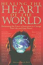 Healing the heart of the world : harnessing the power of intention to change your life and your planet