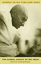 Gandhi in his time and ours : the global legacy of his ideas