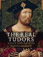 The real Tudors : kings and queens rediscovered