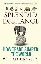 A splendid exchange : how trade shaped the world from prehistory to the present