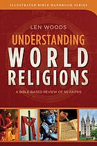 Understanding world religions : a Bible-based review of 50 world faiths