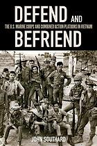 Defend and befriend : the U.S. Marine Corps and Combined Action Platoons in Vietnam