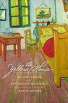 The yellow house : Van Gogh, Gauguin, and nine turbulent weeks in Arles