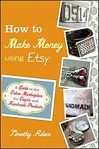 How to make money using Etsy : a guide to the online marketplace for crafts and handmade products