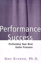 Performance success : performing your best under pressure