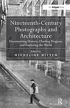 Nineteenth-century photographs and architecture : documenting history, charting progress, and exploring the world
