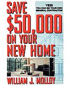 Save $50,000 on your new home : yes! you can be your own general contractor