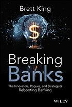 Breaking Banks : the Innovators, Rogues, and Strategists Rebooting Banking