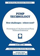Pump technology : new challenges -- where next? : Churchill College, Cambridge, England, 18-20 April, 1989 : papers presented at the Eleventh Technical Conference of the British Pump Manufacturer's Association, jointly sponsored by BHRA and BPMA, co-sponsored by NEL (East Kilbride) and Process Industries Division of the Institution of Mechanical Engineers