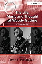 The life, music and thought of Woody Guthrie : a critical appraisal