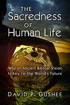 The sacredness of human life : why an ancient Biblical vision is key to the world's future