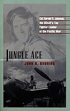 Jungle ace : Col. Gerald R. Johnson, the USAAF's top fighter leader of the Pacific War