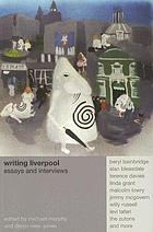 Writing Liverpool : essays and interviews / edited by Michael Murphy and Deryn Rees-Jones.