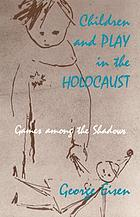 Children and play in the Holocaust : Games among the Schadows