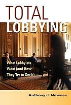 Total lobbying : what lobbyists want (and how they try to get it)