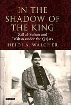 In the shadow of the king : Zill al-Sultān and Isfahān under the Qājārs