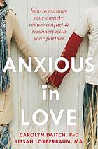 Anxious in love : how to manage your anxiety, reduce conflict & reconnect with your partner
