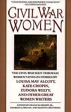 Civil War women : the Civil War seen through women's eyes in stories by Louisa May Alcott, Kate Chopin, Eudora Welty, and other great women writers