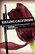 Killing Calvinism : how to destroy a perfectly good theology from the inside