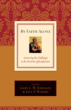 By faith alone : answering the challenges to the doctrine of justification