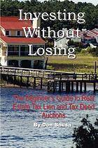Investing without losing : the beginner's guide to real estate tax lien & tax deed auctions