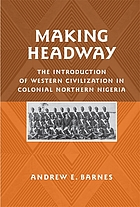 Making headway : the introduction of western civilization in colonial northern Nigeria
