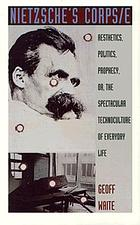 Nietzsche's corps/e : aesthetics, politics, prophecy, or, The spectacular technoculture of everyday life