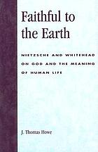 Faithful to the earth : Nietzsche and Whitehead on God and the meaning of human life