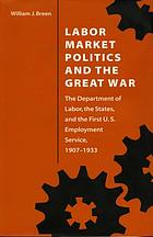 Labor market politics and the Great War : the Department of Labor, the states, and the first U.S. Employment Service, 1907-1933