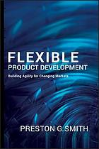 Flexible product development : building agility for changing markets