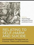 Relating to self-harm and suicide : psychoanalytic perspectives on practice, theory and prevention
