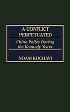 A conflict perpetuated : China policy during the Kennedy years