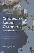 Collaborative regional development in Northeast Asia : towards a sustainable regional and sub-regional future