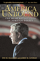 America unbound : the Bush revolution in foreign policy