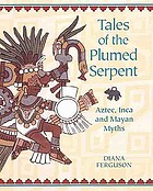 Tales of the plumed serpent : Aztec, Inca and Mayan myths