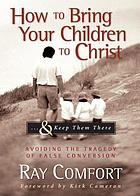 How to bring your children to Christ : -- & keep them there : avoiding the tragedy of false conversion