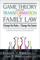Game theory and the transformation of family law : a new bargaining model for attorneys and mediators to optimize outcomes for divorcing parties