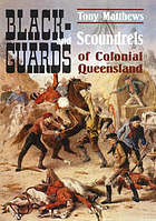 Blackguards and scoundrels of colonial Queensland : true stories of crime, passion and punishment