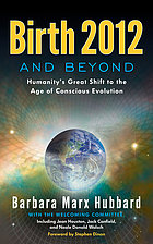 Birth 2012 and beyond : humanity's great shift to the age of conscious evolution