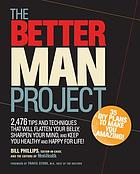 The better man project : 2,476 tips and techniques that will flatten your belly, sharpen your mind, and keep you healthy and happy for life!