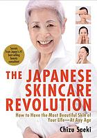 The Japanese skincare revolution : how to have the most beautiful skin of your life-- at any age