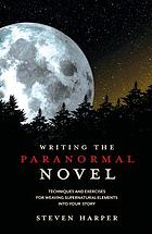 Writing the paranormal novel : techniques and exercises for weaving supernatural elements into your story