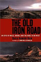 The old iron road : an epic of rails, roads, and the urge to go West