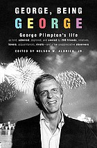 George, being George : George Plimpton's life as told, admired, deplored, and envied by 200 friends, relatives, lovers, acquaintances, rivals- and a few unappreciative observers