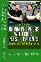 Urban preppers with kids, pets & parents : disaster survival for the family