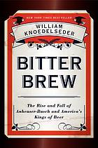 Bitter brew : the rise and fall of Anheuser-Busch and America's kings of beer