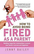 How to avoid being fired as a parent : building respectful relationships to secure your family's success and happiness